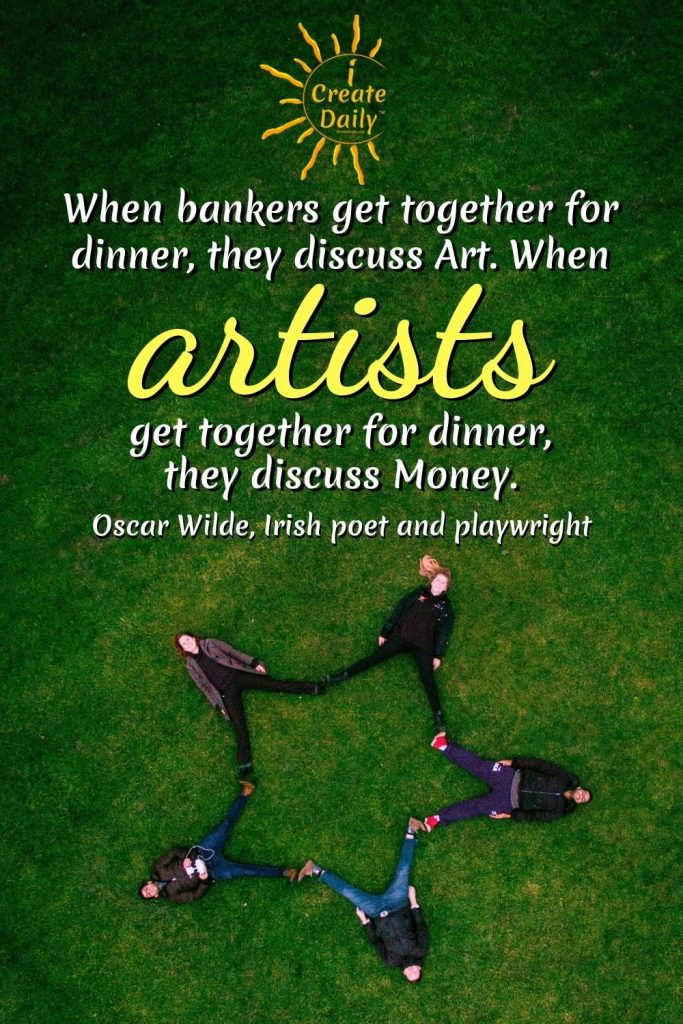 """QUOTES ABOUT ART AND MONEY: """"When bankers get together for dinner, they discuss art. When artists get together for dinner, they discuss money."""" Quote by Oscar Wilde,  Irish author, poet, playwright, 1854-1900 #OscarWildeQuote #OscarWildeArtistBankersQuote #ArtistQuote #BankersQuote #iCreateDaily"""