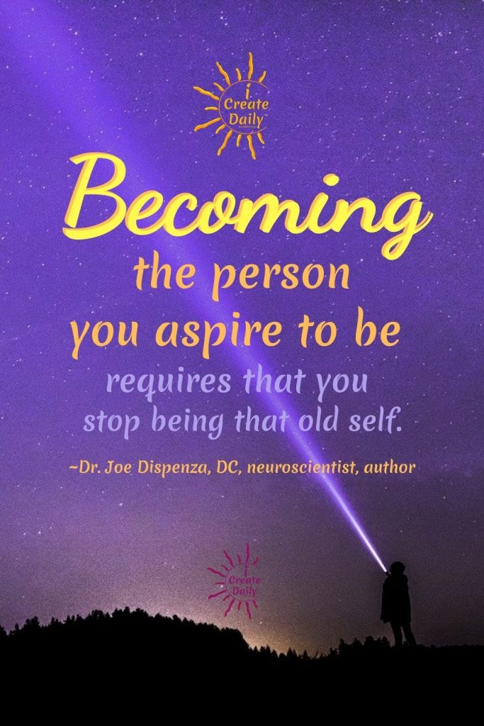 """DR. JOE DISPENZA QUOTE ON BECOMING:""""Becoming the person you aspire to be requires that you stop being that old self."""" ~Dr. Joe Dispenza, DC, neuroscientist, lecturer, author#DrJoeDispenzaQuotes #JoeDispenza #PersonalDevelopment #Visioning #Create #Creation iCreateDaily #Becoming"""