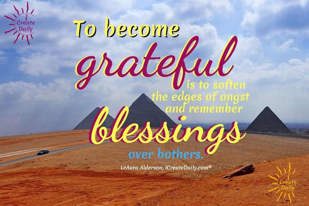 To become grateful is to soften the edges of angst and remember blessings over bothers.~LeAura Alderson, writer, editor, creator iCreateDaily.com #Motivational #GatitudeQuote #Inspirational #Happiness #Positivity #iCreateDaily
