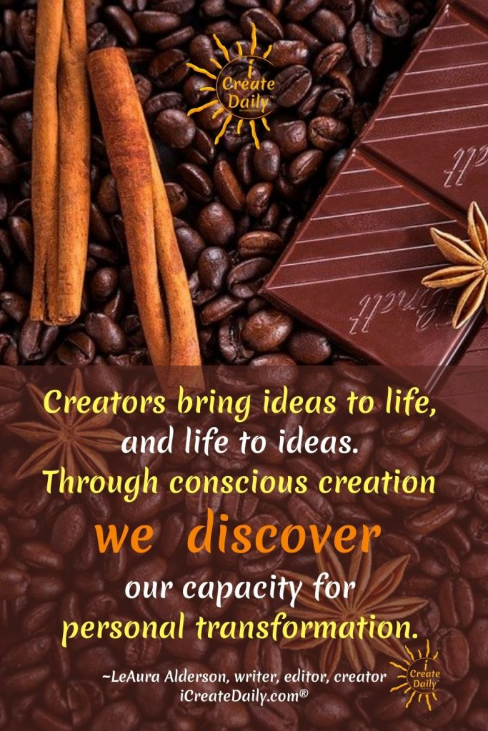 CREATIVITY QUOTE - Creators bring ideas to life, and life to ideas. The more consciously we create, the more we discover our capacity for personal transformation through creation. ~LeAura Alderson, writer, editor, creator iCreateDaily.com® #CreativityQuote #ConsciousCreation #Creators #Artists #Writers #Creation #iCreateDaily