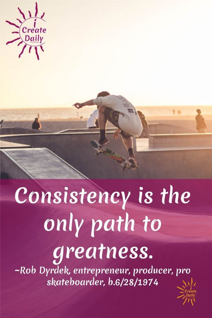 "CONSISTENCY QUOTE from a Skateboarder - multimillionaire serial entrepreneur: ""Consistency is the only path to greatness and it's the only path to trust.""~Rob Dyrdek, entrepreneur, actor, producer, pro skateboarder, b.6/28/1974 #ConsistencyQuote #RobDyrdekQuote #GreatnessQuote #Skateboarder #FamousSkateboarder #iCreateDaily"