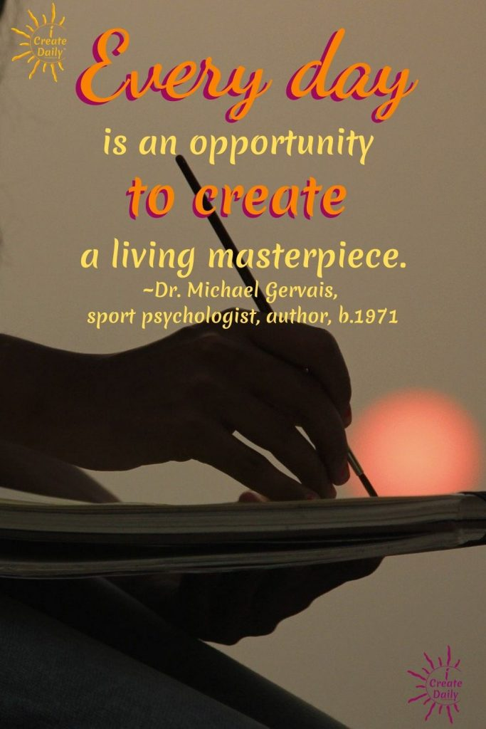 "CREATE YOUR DAY! Opportunity Quote:""Every day is an opportunity to create a living masterpiece.""~Dr. Michael Gervais, sport psychologist, author, b.1971 #CreateYourDay #GrowthMindset #iCreateDaily #OpportunitylQuote #CreativityQuote #LivingMasterpiece"