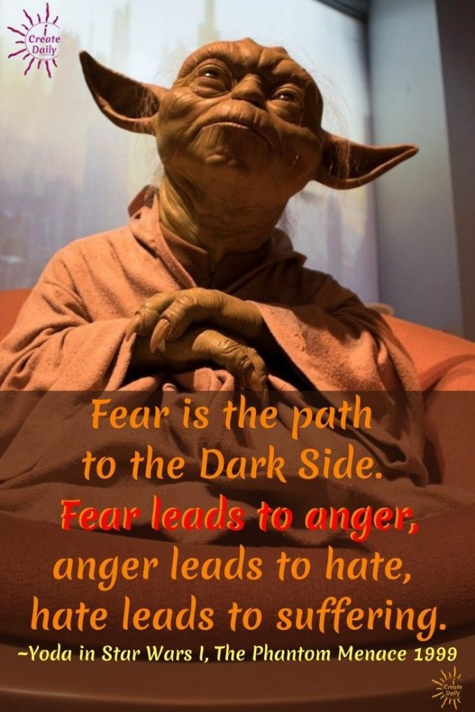 Fear is the path to the Dark Side. Fear leads to anger, anger leads to hate, hate leads to suffering. ~Yoda in Star Wars I, The Phantom Menace 1999 #FearQuote #FearAndAnxiety #FaceYourFears #Postivity #StayOutOfFear #iCreateDaily
