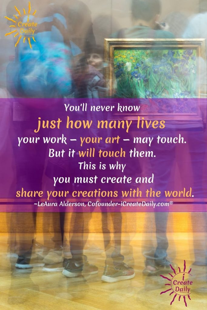 """ART QUOTE: """"You'll never know just how many lives your work—your art—may touch. But it will touch them. This is why you must create and share your creations with the world."""" ~LeAura Alderson, Cofounder-iCreateDaily.com® #ArtQuote #Inspiration #InspiringQuote #Artist #Writers #ChefMovies #iCreateDaily"""