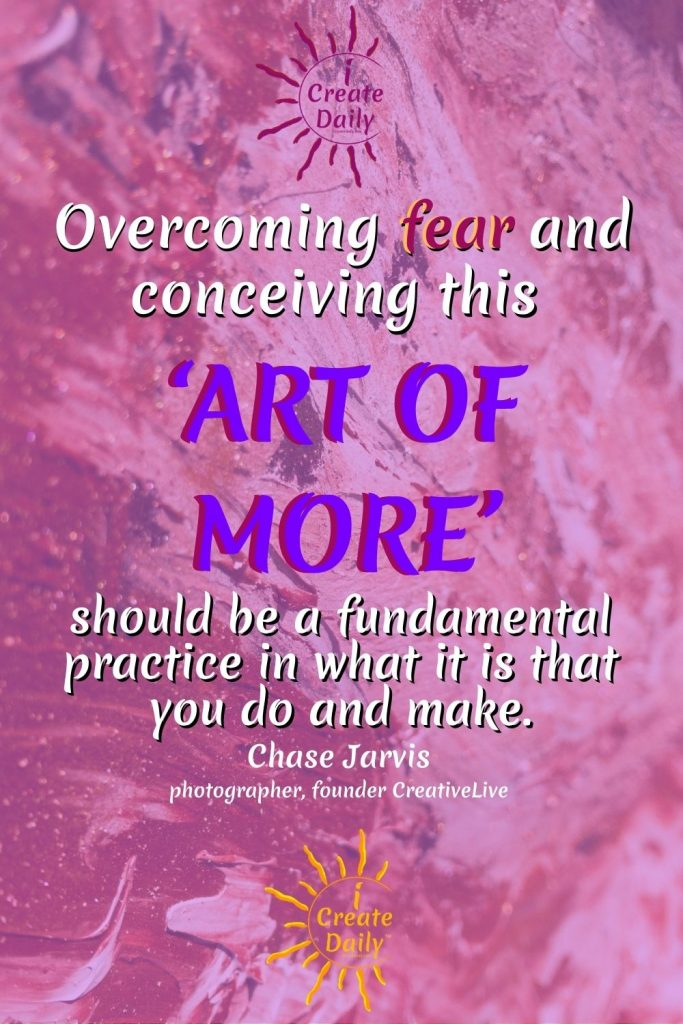 """OVERCOMING FEAR QUOTE by Chase Jarvis of CreativeLive: """"Overcoming fear and conceiving this 'art of more' should be a fundamental practice in what it is that you do and make."""" #ChaseJarvis #ArtQuote #QuoteForCreators #ArtOfMore #MakersQuote #Abundance #Creation #iCreateDaily"""