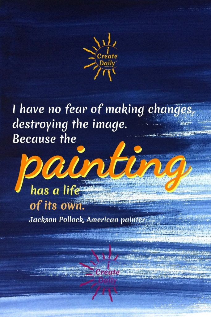 """ARTIST, JACKSON POLLOCK QUOTE ON PAINTING """"I have no fear of making changes, destroying the image. Because the painting has a life of its own.""""  ~Jackson Pollock, American abstract painter, 1912-1956 #ArtQuote #Artist #FamousArtist #PainterQuote #JacksonPollockQuote #PaintingQuote #iCreateDaily"""