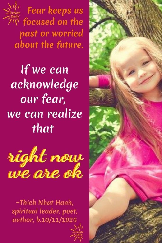 "FACE THE FEAR QUOTE; THICH NHAT HAHN QUOTE:""Fear keeps us focused on the past or worried about the future. If we can acknowledge our fear, we can realize that right now we are okay.""#FaceYourFearsQuote  #FaceTheFearQuotes #FearQuotes #iCreateDaily"