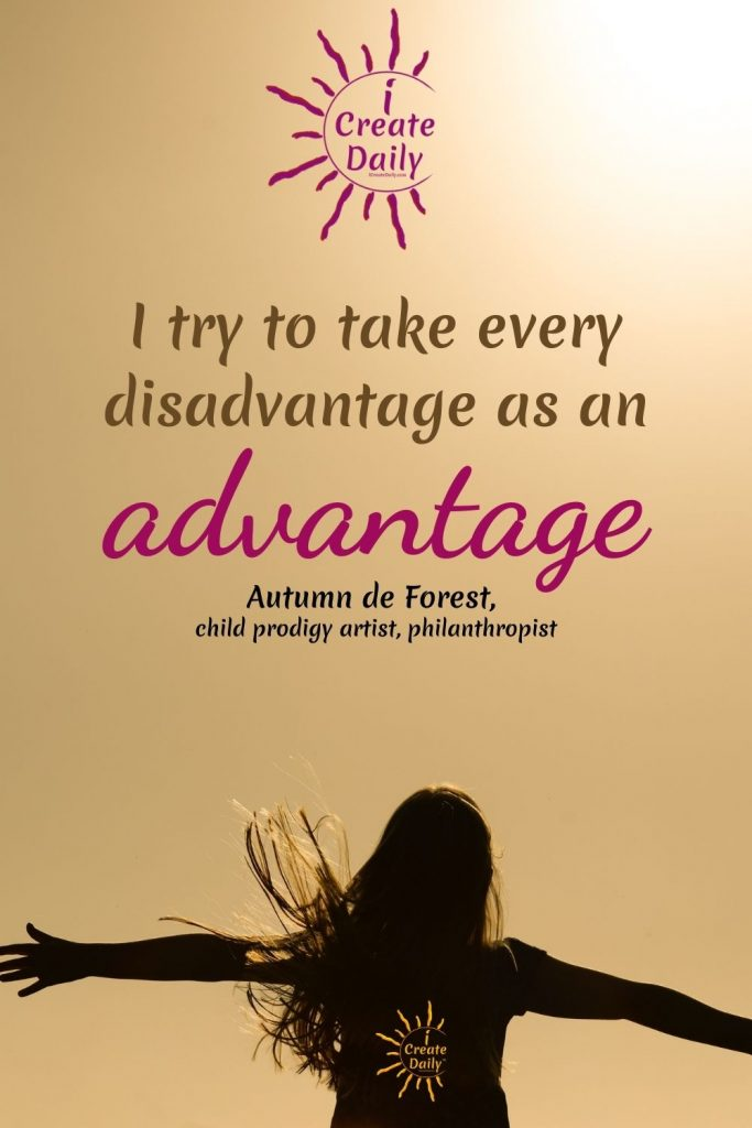 """CHILD PRODIGY ARTIST QUOTE: """"I try to take every disadvantage as an advantage.""""  By artist - Autumn de Forest #ArtistQuote #ArtQuote #BrightSide #Optimism #Creators #iCreateDaily"""
