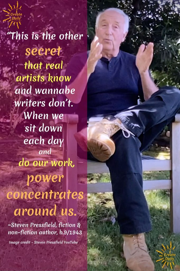"""This is the other secret that real artists know and wannabe writers don't. When we sit down each day and do our work, power concentrates around us."" Steven Pressfield, author #StevenPressfieldQuote #StevenPressfield #Artists #Writers #ProfessionalArtists #iCreateDaily"