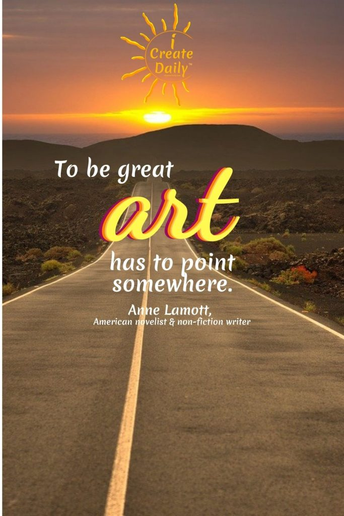 """ART... WRITING... PURPOSE Anne Lamott Quote on Art: """"To be great, art has to point somewhere.""""  ~Anne Lamott, fiction & non-fiction writer, b.4/10/1954 #ArtQuotes #ArtPurpose #Writers #WritersPurpose #ArtGoals #WritingGoals #AnneLamottQuote"""
