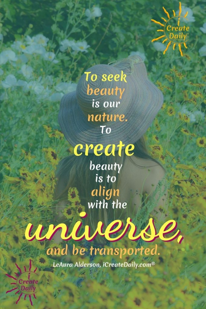 """INSPIRING QUOTE ON BEAUTY and CREATIVITY. """"To seek beauty is our nature. To create beauty is to align with the universe, and be transported."""" ~ LeAura Alderson, writer, editor, creator iCreateDaily.com® #BeautyQuote #Nature #Inspiration #Align #universe #iCreateDaily"""