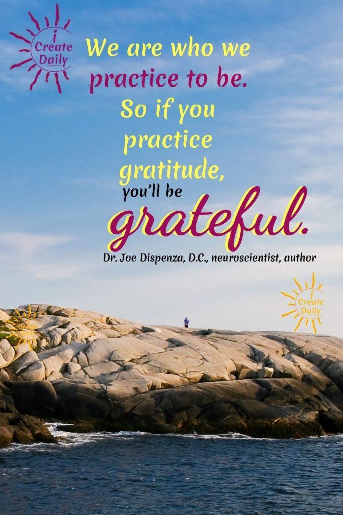 "DR. JOE DISPENZA GRATITUDE QUOTE:""We are who we practice to be. So if you practice gratitude, you'll be grateful.""~Dr. Joe Dispenza, DC, neuroscientist, lecturer, author, b.3/24/1962 neuroscientist, lecturer, author #JoeDispenzaQuote #Inspiring #Quotes #DrJoeDispenzaQuote #GratitudeQuote #VisioningQuote #iCreateDaily"