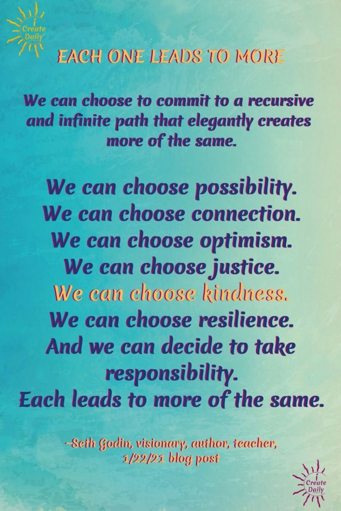 SETH GODIN QUOTE: We can choose to commit to a recursive and infinite path that elegantly creates more of the same... more possibility, more connection, more optimism, more kindness.. #Kindness #Connection #Optimism #Justice #Kindness #Resilience #Responsibility #Infinite #SethGodin