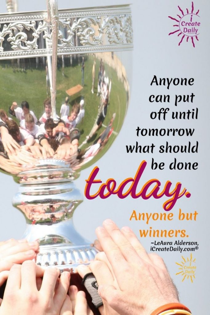 """A WINNING MINDSET ACTS NOW: """"A winning mindset doesn't falter when tired... doesn't make excuses... doesn't look for reasons not to do."""" ~LeAura Alderson, creator iCreateDaily.com #WinningMindset #WinnersMindset #Mindset #Winnrers #iCreateDaily #Procrastination #DontProcrastinate"""
