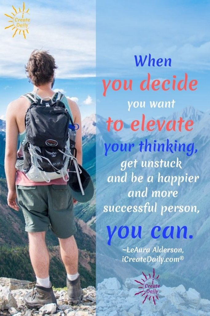 """""""When you decide you want to elevate your thinking, get unstuck and be a happier and more successful person, you can."""" ~LeAura Alderson, iCreateDaily.com® #FeelingStuck #GetUnstuck #SuccessQuote #PositiveMindset #Thinking #Motivational"""