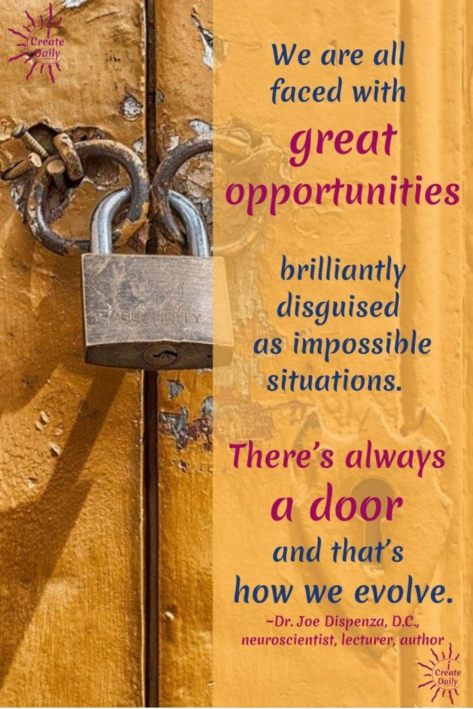"""DR. JOE DISPENZA QUOTES ON OPPORTUNITIES. """"We are all faced with great opportunities brilliantly disguised as impossible situations. There's always a door and that's how we evolve.""""~Dr. Joe Dispenza, DC, neuroscientist, author #JoeDispenzaQuote #Inspiring #Quotes #DrJoeDispenzaQuote #OpportunitiesQuote #GrowthQuote #iCreateDaily"""