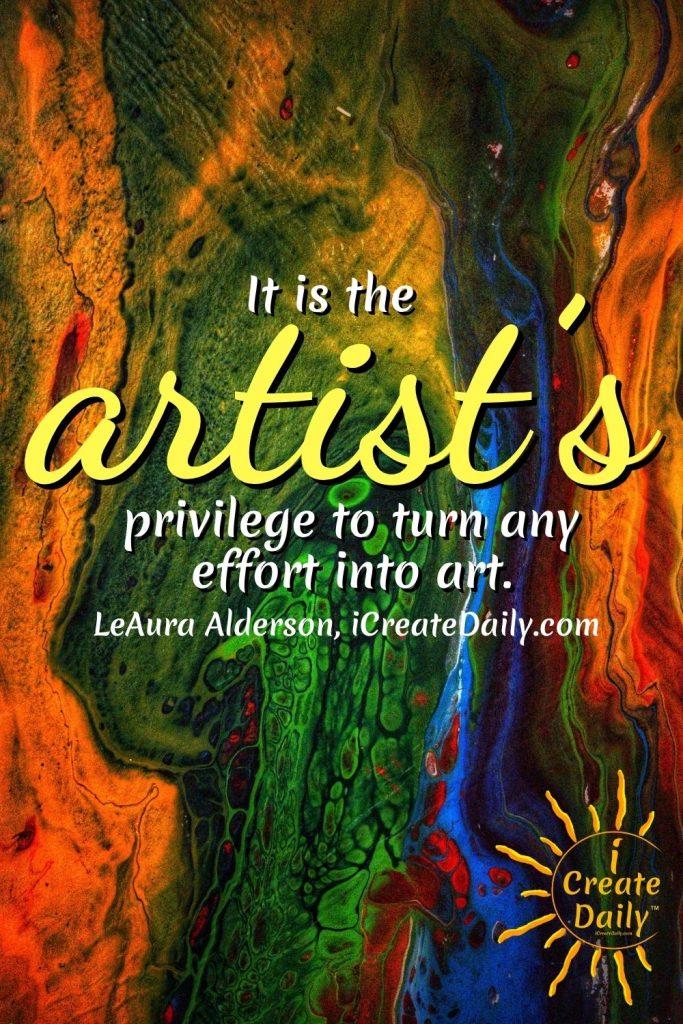ART QUOTES - The Artist's Privilege - Turn any effort into art. #CreateBeauty #CreateArt #ArtQuote #EffortIntoArt #Art #Creativity #iCreateDaily