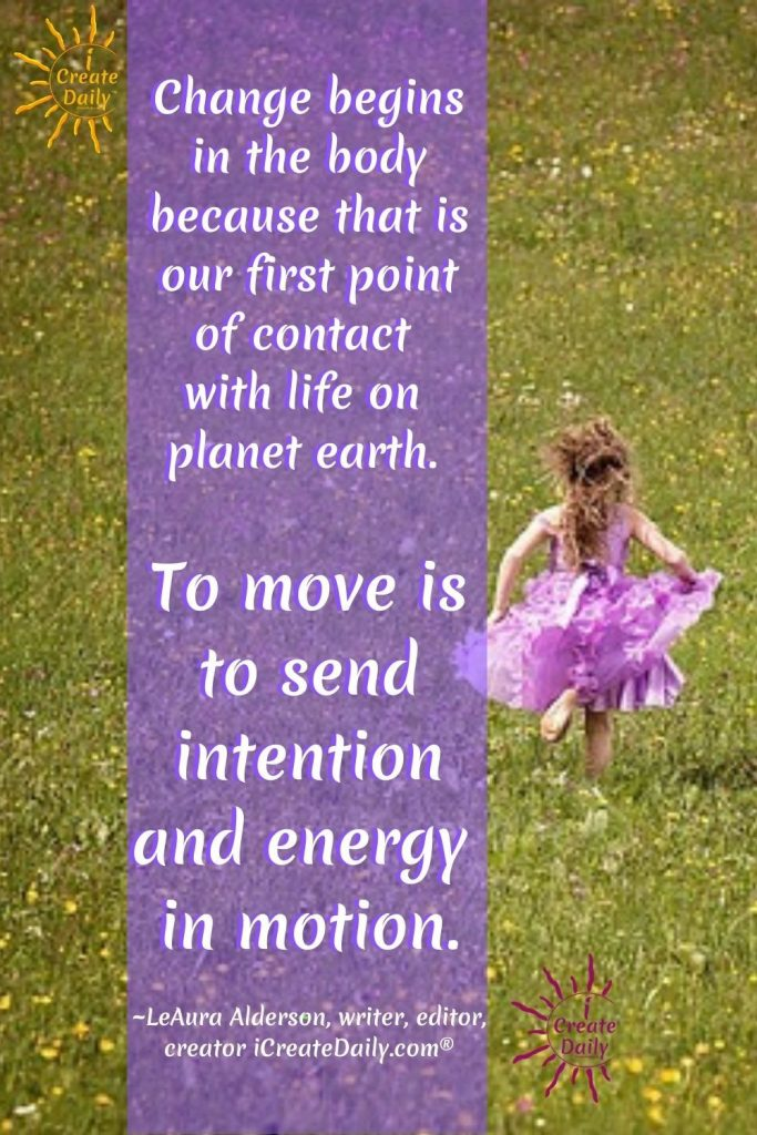 "CHANGE BEGINS WITH MOVEMENT - ARTIST BLOCK QUOTE - WRITER'S BLOCK - CREATIVE BLOCK: ""Change begins in the body because that is our first point of contact with life on planet earth. To move is to send intention and energy in motion.""~LeAura Alderson, writer, editor, creator iCreateDaily.com®  #ArtistBlock #WritersBlock #CreativeBlock #Stuck #GetUnstuck #CreativityQuote #iCreateDaily #Movement #Change"