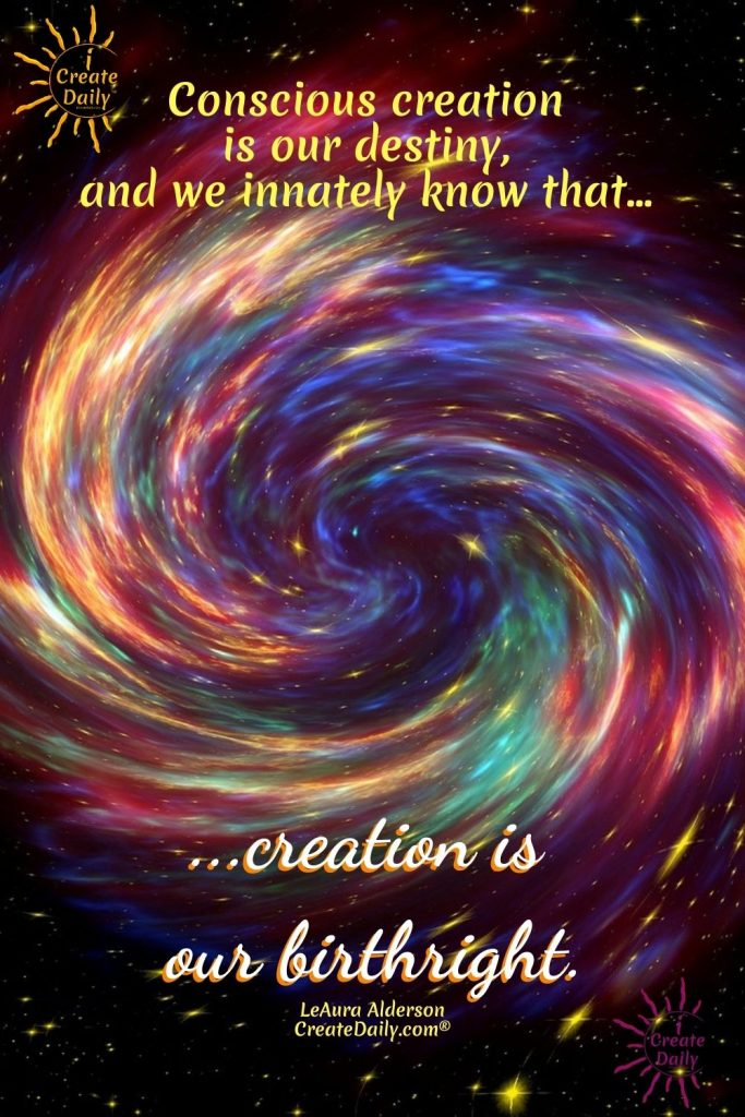 """MANIFESTATION - THE CREATOR'S CALLING: """"Conscious creation is our destiny... and we innately know that creation is our birthright."""" ~LeAura Alderson, Cofounder-iCreateDaily.comⓇ #MakingSomethingFromNothing #Manifestation #ConsciousCreation #Destiny #Creators #Transformation #iCreateDaily"""