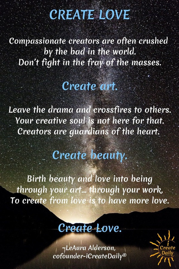 CREATE LOVE:  Leave the drama and crossfires to others. Your creative soul is not here for that. Creators are guardians of the heart. CREATE INSTEAD. By LeAura Alderson, writer, editor,  creator iCreateDaily.com® #ArtQuotes #LoveQuote #CreativityQuote #Creators #Artists #Writers #iCreateDaily #Compassion