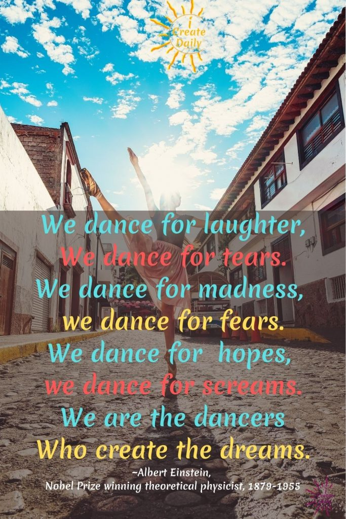 ALBERT EINSTEIN QUOTE ON DANCEWe dance for laughter,We dance for tears.We dance for madness, We dance for fears.We dance for hopes, We dance for screams.We are the dancersWho create the dreams.~Albert Einstein, Nobel Prize winning theoretical physicist, 1879-1955 #AlbertEinsteinDanceQuote #EinsteinDanceQuote #DanceQuote #QuoteOnDance #Dancers #Dance #iCreateDaily