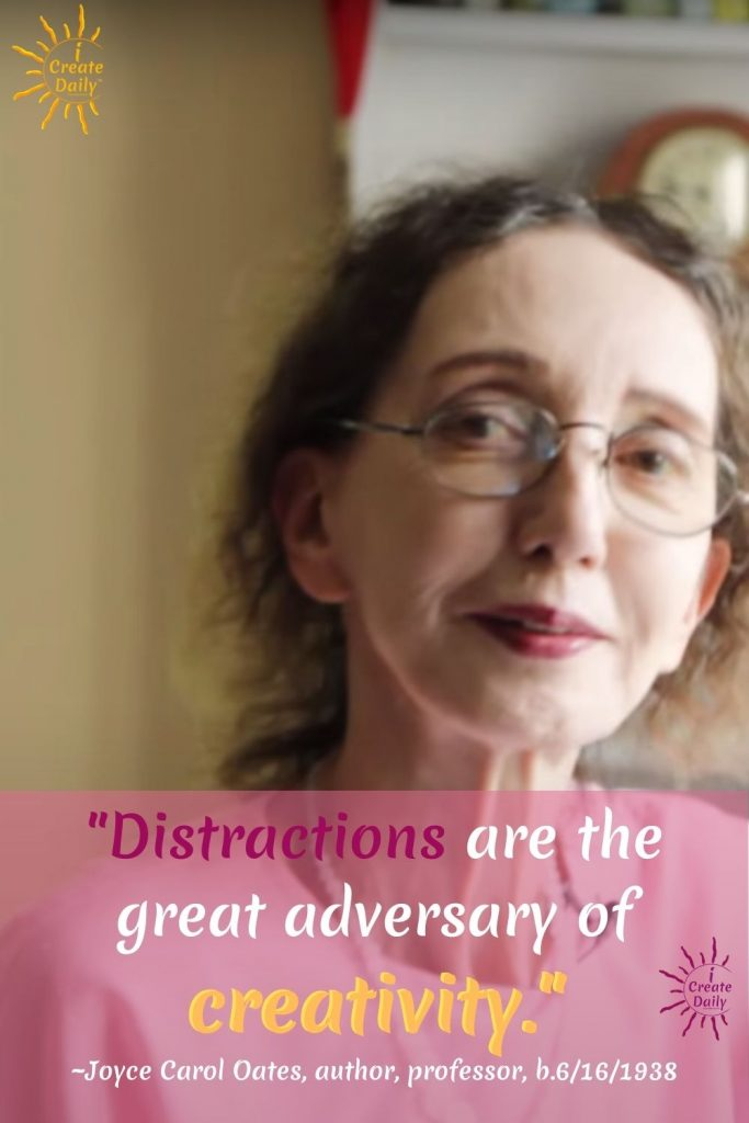 """CREATIVITY QUOTE - JOYCE CAROL OATES QUOTE:""""Distractions are the great adversary of creativity.""""~Joyce Carol Oates, author, professor, b.6/16/1938 #Creativity #CreativityQuote #DistractionsQuote #Writers #JoyceCarolOates #iCreateDaily"""