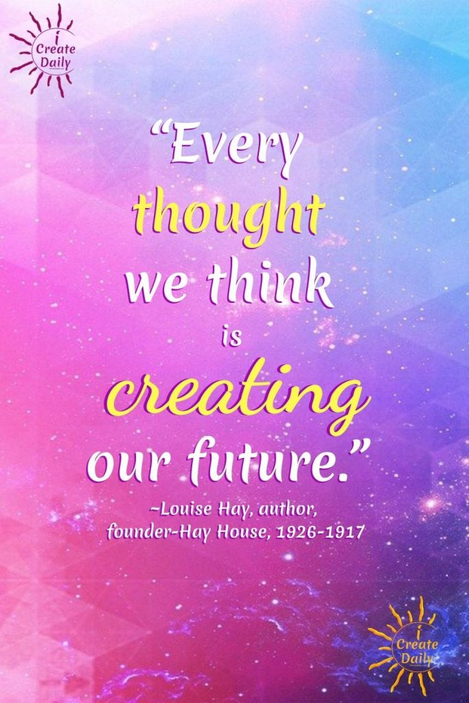 """CREATE THE FUTURE YOU WANT - Louise Hay Quote """"Every thought we think is creating our future."""" ~Louise Hay, author, founder-Hay House, 1926-1917 #LouiseHayQuote #Manifestation #iCreateDaily #Create #Thoughts #PowerOfThought #LawOfAttractionQuote #Manifest"""