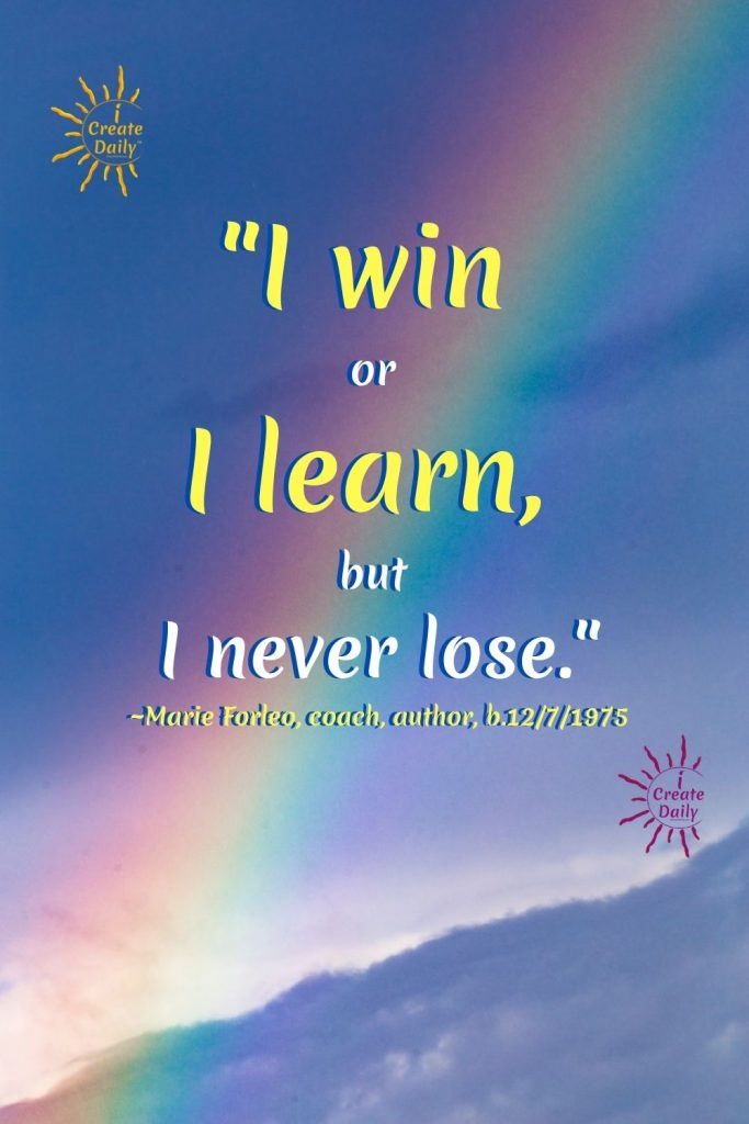"""MARIE FORLEO QUOTE ABOUT WINNING and LEARNING.""""I win or I learn, but I never lose."""" ~Marie Forleo, coach, author, b.12/7/1975When the going gets tough, the tough get going! Be your own champion, adopt a winning mindset today... Now. And then again tomorrow.#MarieForleoQuote #iCreateDaily #WinningMindsetQuote #Winners #MindsetQuote #WinnersQuote #LearnersMindset #GrowthMindsetQuote"""