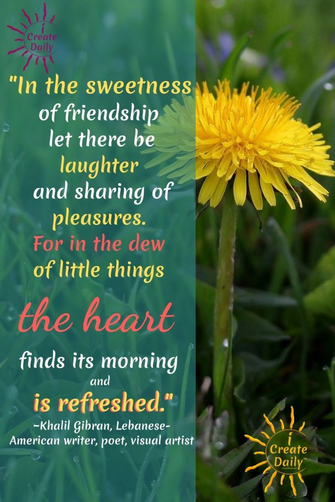 """""""In the sweetness of friendship let there be laughter and sharing of pleasures. For in the dew of little things the heart finds its morning and is refreshed."""" ~Khalil Gibran, Lebanese-American writer, poet, visual artist, 1883-1931 #Inspirational #Friendship #Happiness #Positivity #Spiritual #iCreateDaily"""
