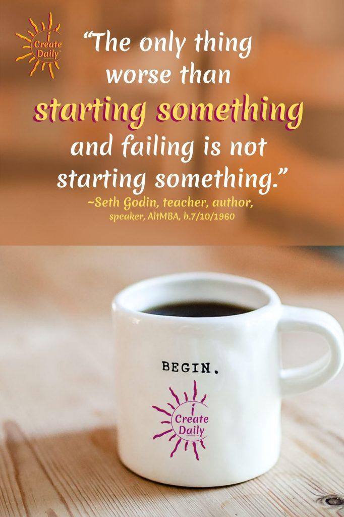 """SETH GODIN QUOTE on STARTING SOMETHING""""The only thing worse than starting something and failing is not starting something.""""~Seth Godin, visionary, teacher, author, speaker, AltMBA, b.7/10/1960, #SethGodinQuote #FailingQuote #StartingSomething #DoTheWork #iCreateDaily #JustStart"""