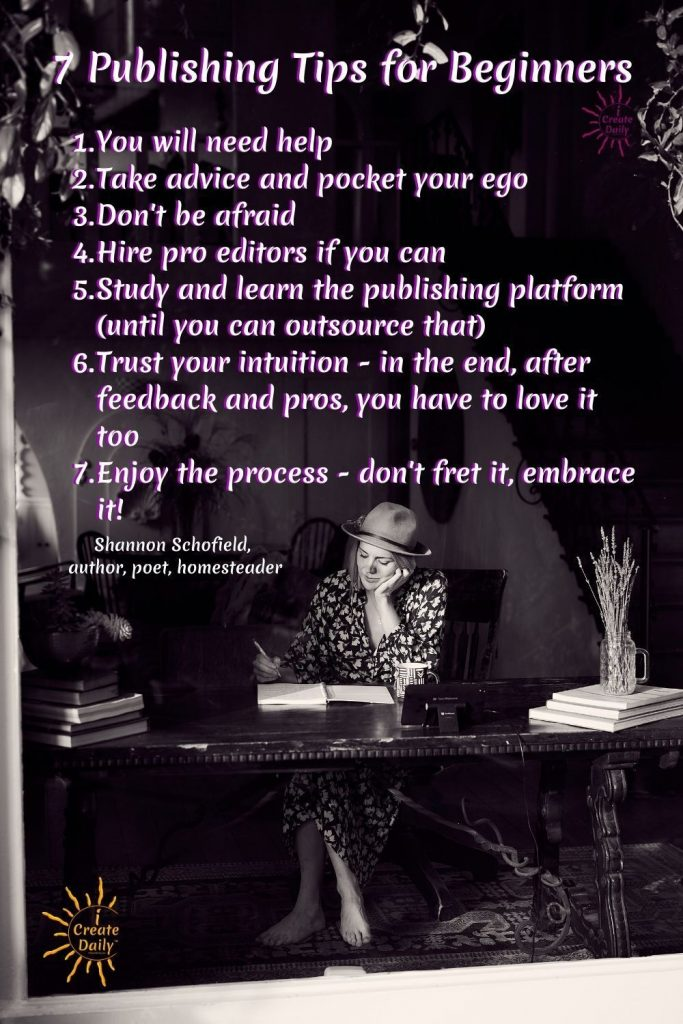 SELF PUBLISHING TIPS FOR BEGINNERS -  1. You will need help 2. Take advice and pocket your ego 3. Don't be afraid and more! #SelfPublishingTIps #BeginningWriters #NewAuthors #iCreateDaily #ShannonSchofield