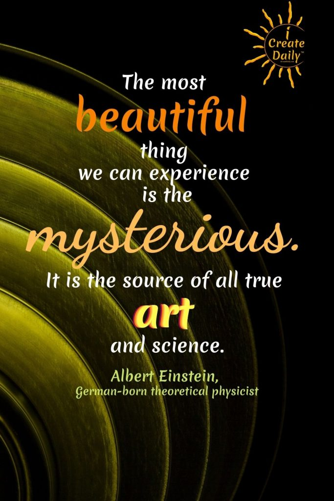 """THE MYSTERIOUS - QUOTE by Albert Einstein -  """"The most beautiful thing we can experience is the mysterious. It is the source of all true art and science."""" ~Albert Einstein, German-born theoretical physicist #EinsteinQuote #ArtQuote #EinsteinArtQuote #iCreateDaily #AlbertEinsteinQuote #ArtAndScienceQuote #ArtAndScience"""