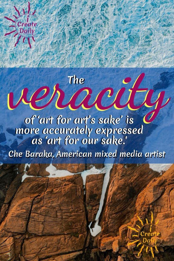 "Che Baraka ART QUOTE - Art for art's sake""... 'Art for our sake."" by American mixed media artist, che Baraka #ArtQuotes #CheBaraka #iCreateDaily #ArtForArtsSake"