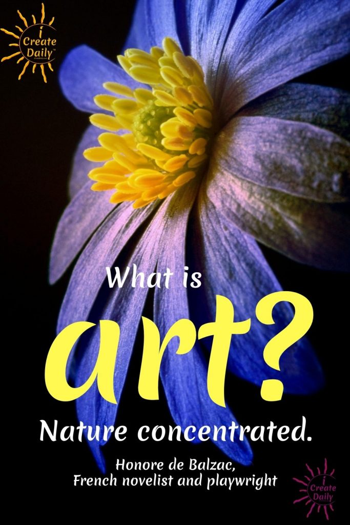 """ART QUOTE - WHAT IS ART...?  """"Art is Nature concentrated."""" By Honore de Balzac, French novelist and playwright, 1799-1850 #ArtQuote #WhatIsArt #HonoreDeBalzacQuote #iCreateDaily #NatureAsArt #ArtAndNature #NatureQuote"""