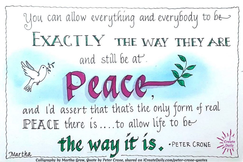 "PETER CRONE QUOTE on Being At Peace - Calligraphy by Martha Grow""You can allow everything and everybody to be exactly the way they are, and still be completely at peace, and I'd assert that that's the only form of real peace there is… is to allow life to be the way it is.""~Peter Crone, the Mind Architect, b.1971 #PeterCroneQuote #MarthaGrowCalligraphy #CalligraphyArt #CalligraphyQuote #PeterCrone #PeachQuote #AcceptanceQuote #iCreateDaily"