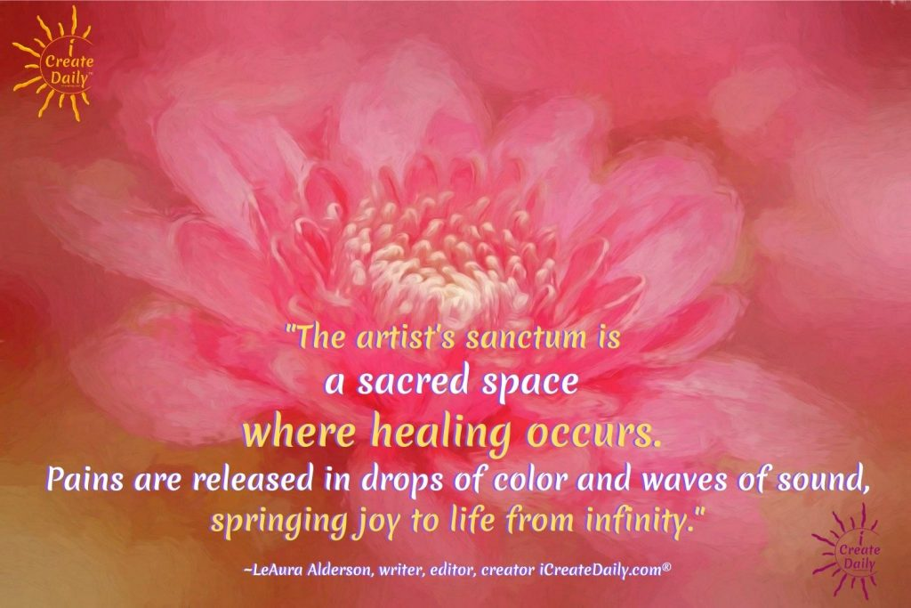 """ARTIST QUOTE: """"The artist's sanctum is a sacred space where healing occurs. Pains are released in drops of color and waves of sound, springing joy to life from infinity."""" ~LeAura Alderson, writer, editor, creator iCreateDaily.com® #ArtistQuote #HealingArt #ArtTherapy #SacredArt #HealingArt #iCreateDaily"""