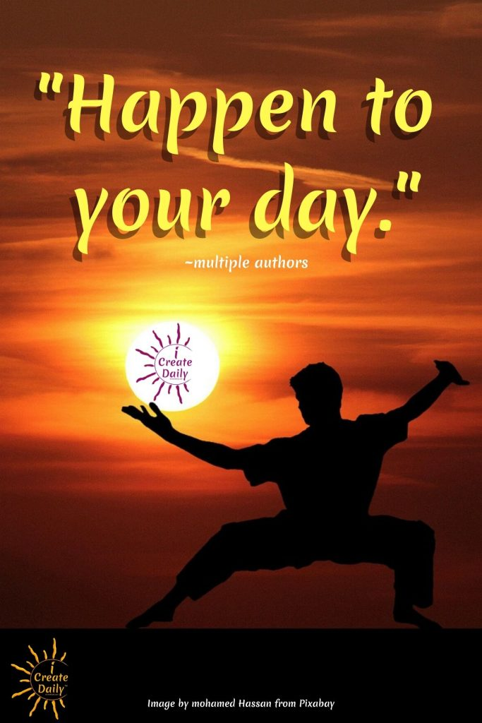 """HAPPEN TO YOUR DAY Quote. You are a creator and it's your day. Don't wait for your day to """"happen"""" to you. Set goals and make them happen. #HappenToYourDay #CreateYourDay #YourDayYourWay #iCreateDaily"""