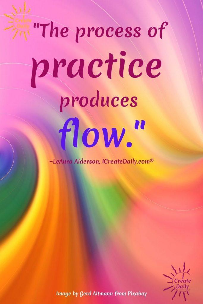 PRACTICE PRODUCES FLOW. Creativity Quote, Flow Quote, iCreateDaily #PracticeQuote #CreativityQuote #FlowQuote #iCreateDaily