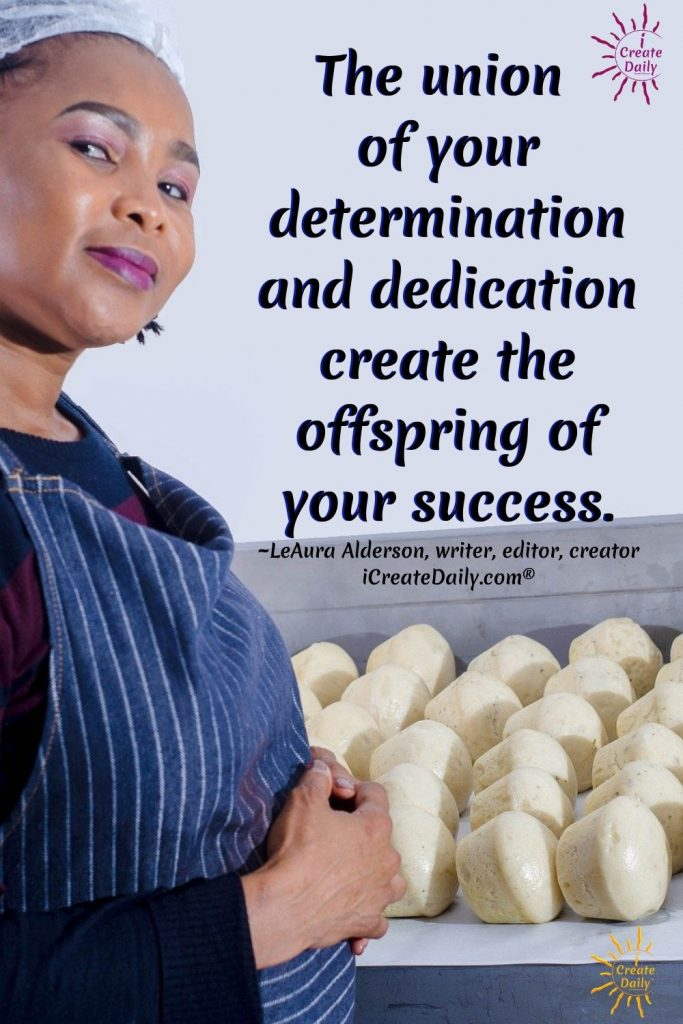 CREATING DAILY REINFORCES VISION and is the path to manifestation. The union of your determination and dedication create the offspring of your success. ~LeAura Alderson, writer, editor, creator iCreateDaily.com® #Determination #Dedication #Discipline #Devotion #PersonalDevelopment #BestSelf #AchieveYourGoals #iCreateDaily
