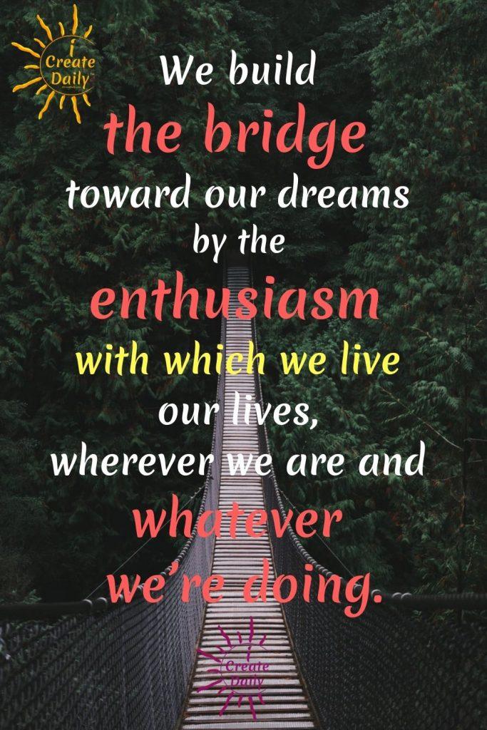 BUILD A BRIDGE TOWARD YOUR DREAMS. #FollowYourDreams #DreamsQuote #EnthusiasmQuote #iCreateDaily