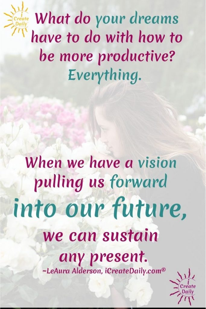 What do your dreams have to do with how to be more productive? Everything. When we have a vision pulling us forward into our future, we can sustain any present. ~LeAura Alderson, Cofounder-iCreateDaily.com®