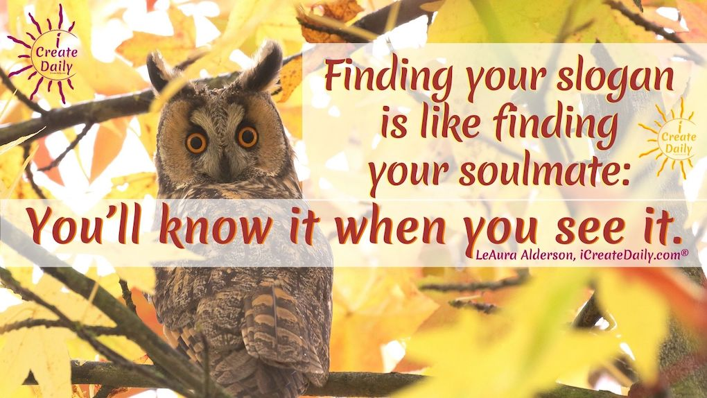 Finding your slogan is like finding your soulmate. You will know it when you see it. LeAura Alderson, iCreateDaily.com® #YourSlogan #Slogans #SloganMaker #SloganGenerator #YourMotto #iCreateDaily