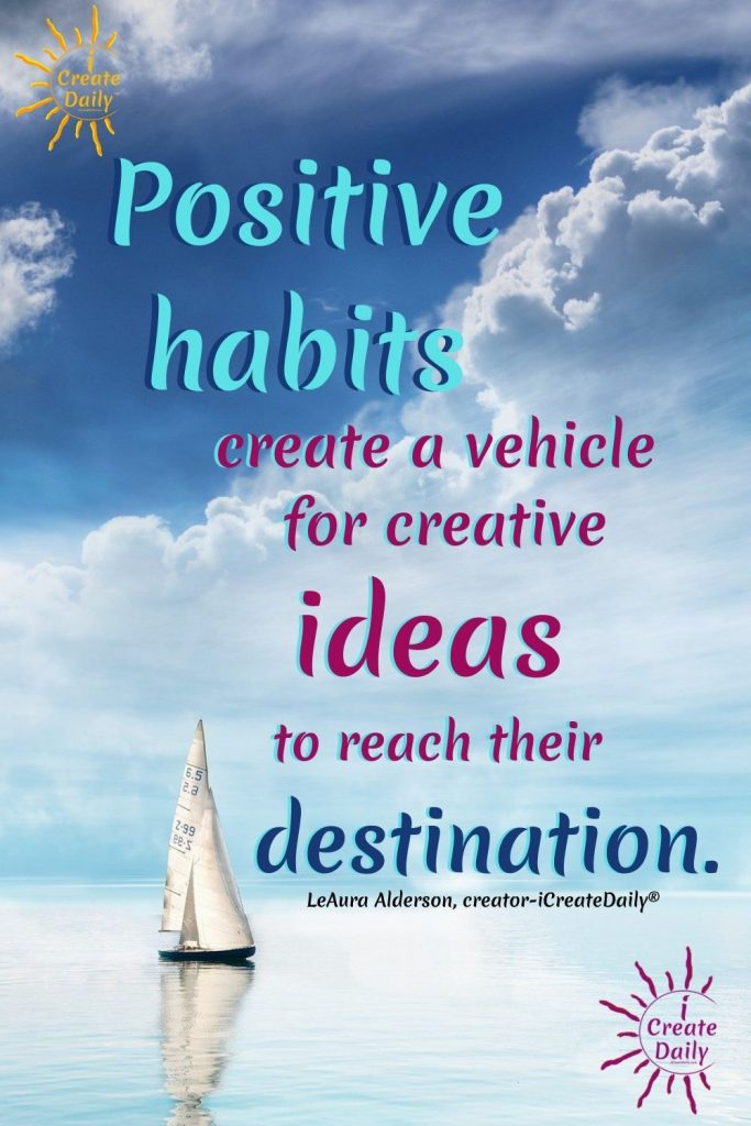 "POSITIVE HABITS HELP TURN IDEATION INTO MANIFESTATION.""Positive habits create a vehicle for creative ideas to reach their destination.""~LeAura Alderson, writer, editor, creator iCreateDaily.com® #ideation #iCreateDaily #PositiveHabits #HabitsOfSuccessfulCreators #SuccessHabits #HabitsForSuccess #SuccessGoals #PositiveHabitsQuote"