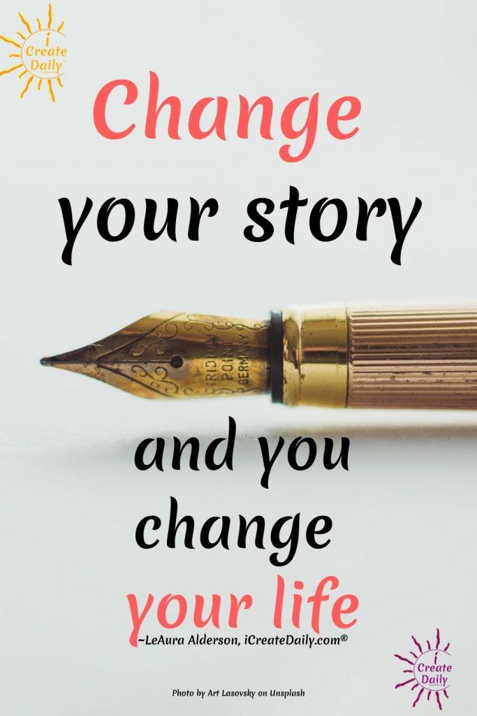 Change Your Story - Change Your Life #ChangeYourStory #ChangeYourLife #iCreateDaily.com®
