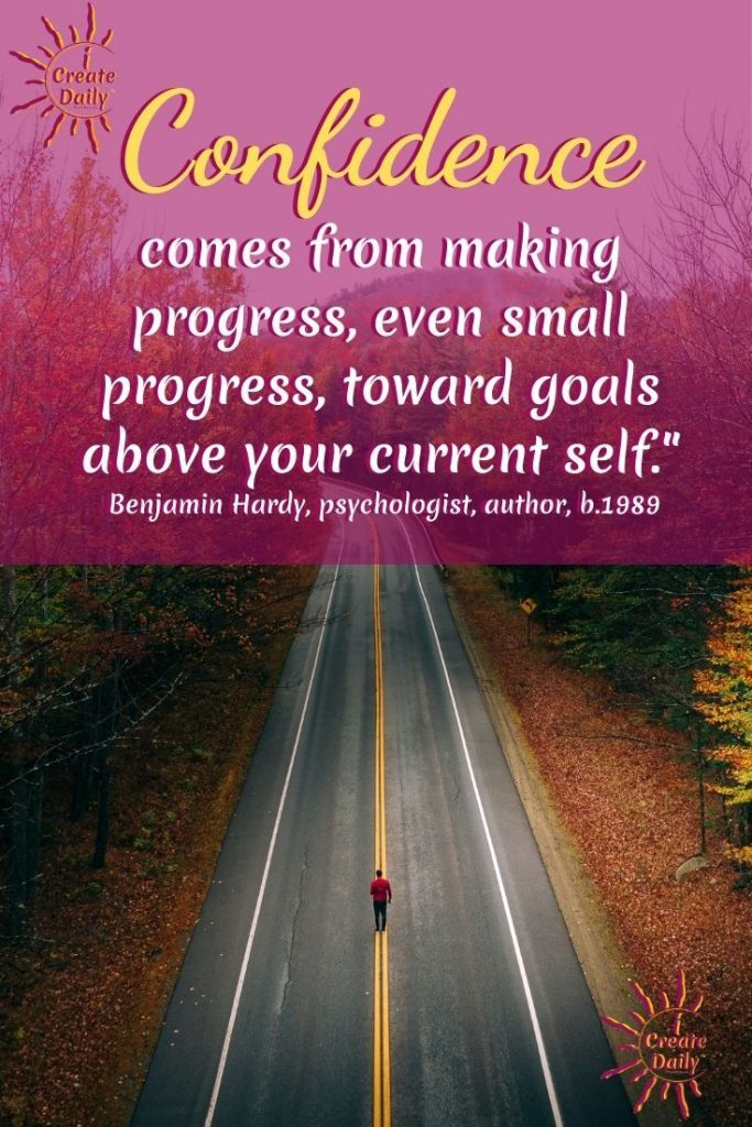 """Goals quotes related to confidence to help bolster yours.  BENJAMIN HARDY QUOTE ON CONFIDENCE: """"Confidence is crucial, but like happiness, confidence is a byproduct. It comes from making progress, even small progress, toward goals above your current self."""" ~Benjamin Hardy, organizational psychologist, author, b.1989"""