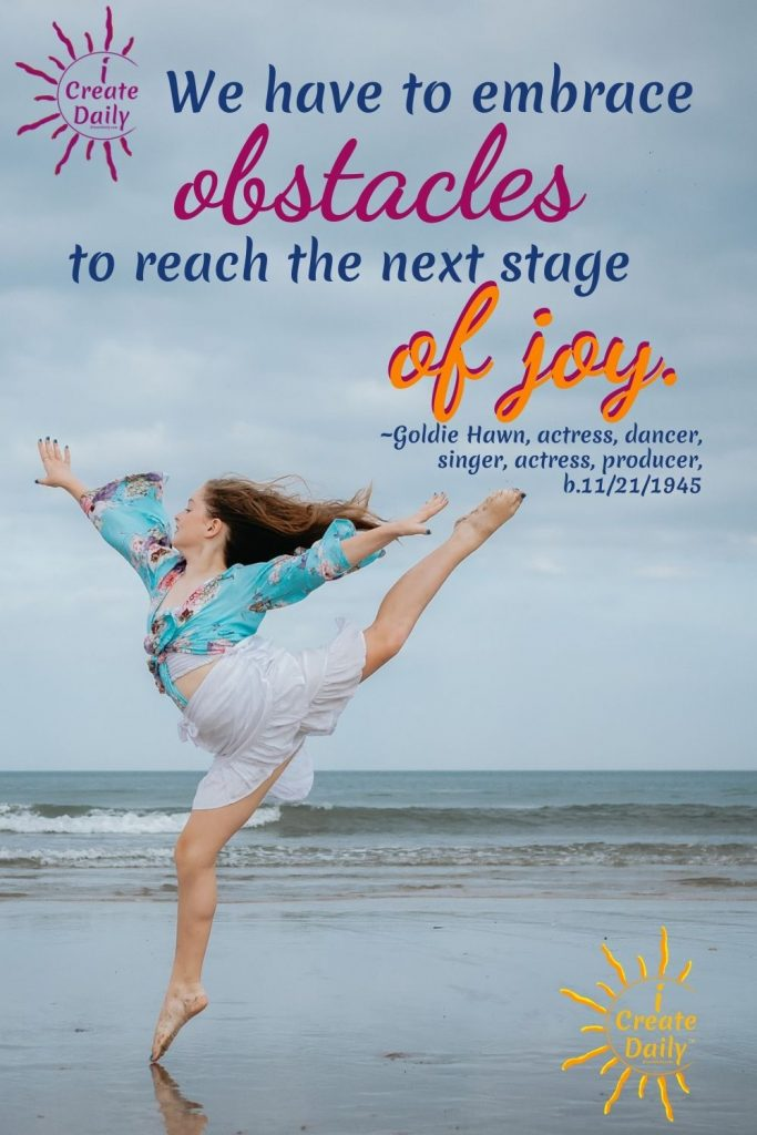 EMBRACE THE OBSTACLES and DANCE with them! Joy Quote, Goldie Hawn Quote, #JoyQuote #GoldieHawnQuote #ObstacleQuote #Stuggle #Challenges #iCreateDaily