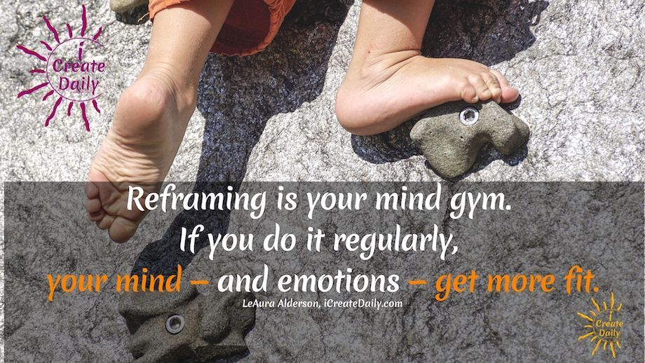 Reframing is your mind gym. If you do it regularly, your mind — and emotions — get more fit. LeAura Alderson, iCreateDaily.com