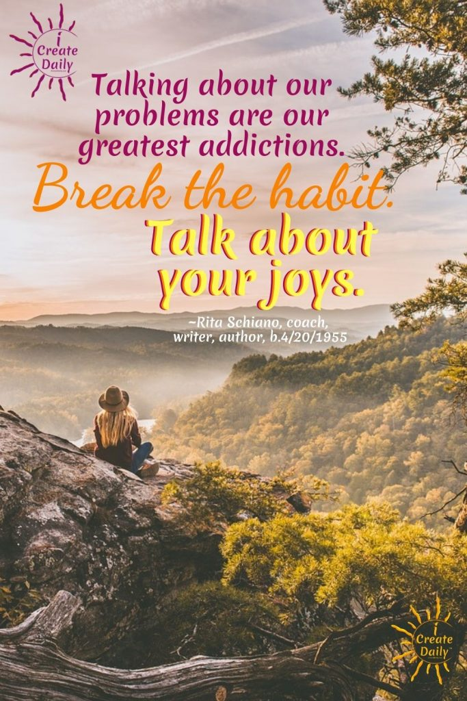 JOY QUOTE: Talk about your joys instead of your problems, Rita Schiano quote; iCreateDaily.com® #JoyQuote #JoyTalk #WhatYouFocusOn #iCreateDaily #RitaSchiano #iCreateDaily
