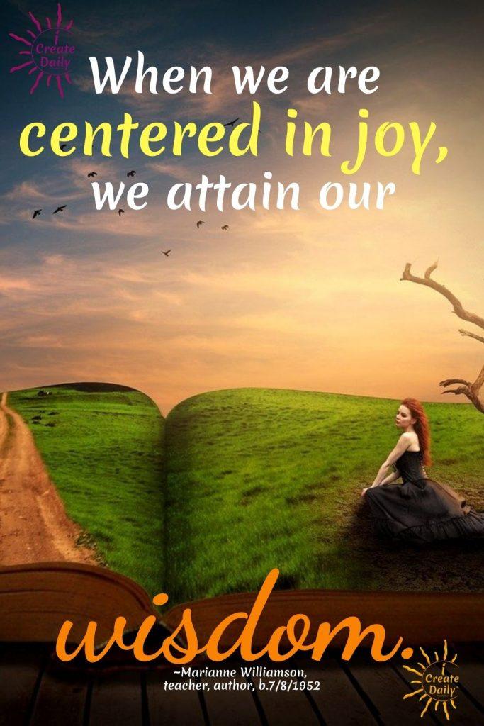 CENTERED IN JOY... Joy leads to wisdom, and wisdom leads to joy. Like Love they are interchangeable. iCreateDaily.com® #JoyQuote #WisdomQuote #Balance #Centered #MarianneWilliamsonQuote #iCreateDaily