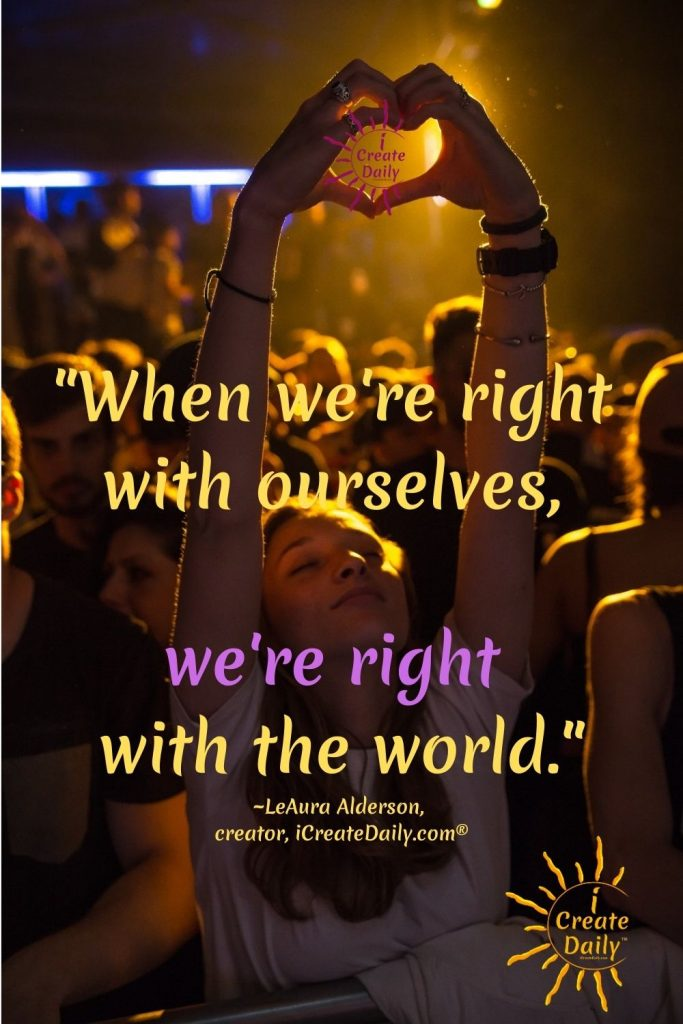 GET RIGHT WITH YOURSELF! When we're right with ourselves... we experience joy, peace and harmony with others. #GetRightWithYourself #MakePeace #DoTheWork #DoHardThings #MakeItRight #RightWithYourself #iCreateDaily